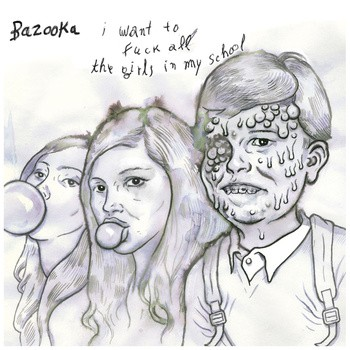 BAZOOKA 'I Want To Fuck All The Girls In My School' EP